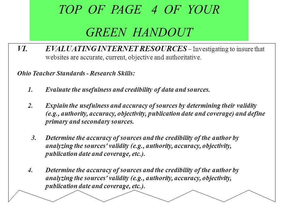 TOP OF PAGE 4 OF YOUR GREEN HANDOUT VI.EVALUATING INTERNET RESOURCES – Investigating to insure that websites are accurate, current, objective and authoritative.