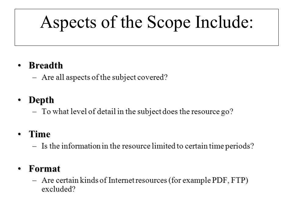 Aspects of the Scope Include: BreadthBreadth –Are all aspects of the subject covered.