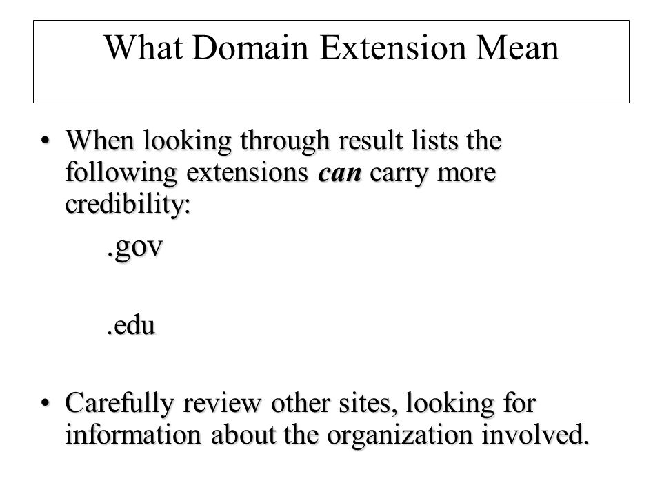 What Domain Extension Mean When looking through result lists the following extensions can carry more credibility:When looking through result lists the following extensions can carry more credibility:.gov.edu Carefully review other sites, looking for information about the organization involved.Carefully review other sites, looking for information about the organization involved.