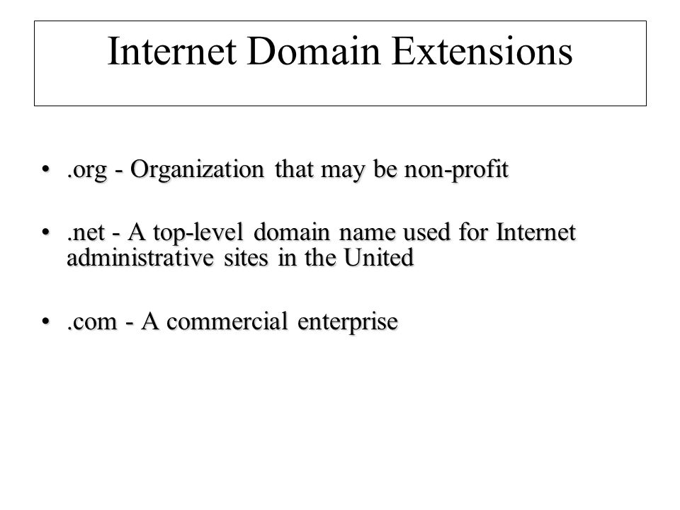 Internet Domain Extensions.org - Organization that may be non-profit.org - Organization that may be non-profit.net - A top-level domain name used for Internet administrative sites in the United.net - A top-level domain name used for Internet administrative sites in the United.com - A commercial enterprise.com - A commercial enterprise