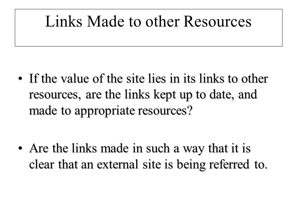 Links Made to other Resources If the value of the site lies in its links to other resources, are the links kept up to date, and made to appropriate resources If the value of the site lies in its links to other resources, are the links kept up to date, and made to appropriate resources.
