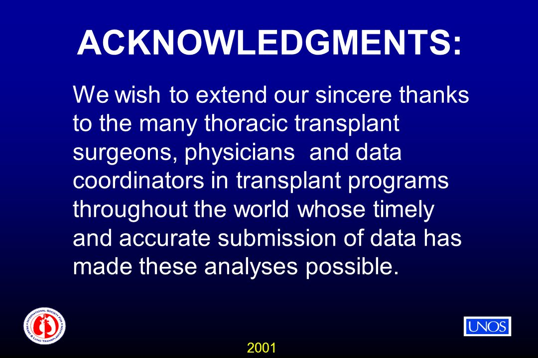 2001 ACKNOWLEDGMENTS: We wish to extend our sincere thanks to the many thoracic transplant surgeons, physicians and data coordinators in transplant programs throughout the world whose timely and accurate submission of data has made these analyses possible.