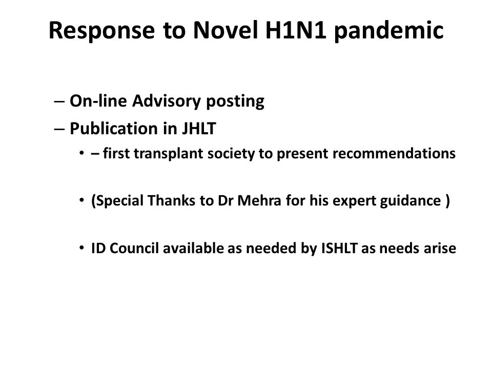 Response to Novel H1N1 pandemic – On-line Advisory posting – Publication in JHLT – first transplant society to present recommendations (Special Thanks to Dr Mehra for his expert guidance ) ID Council available as needed by ISHLT as needs arise