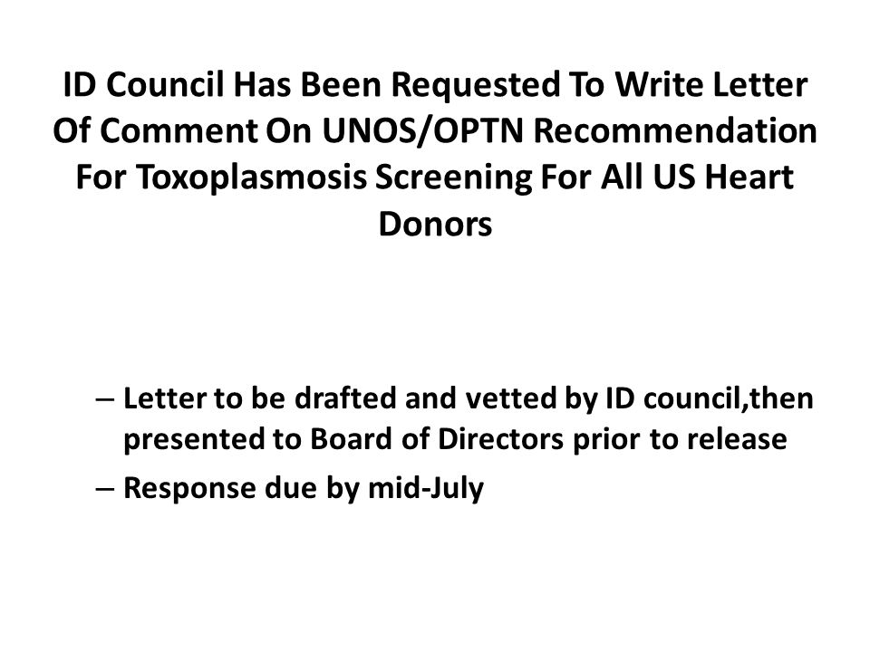 ID Council Has Been Requested To Write Letter Of Comment On UNOS/OPTN Recommendation For Toxoplasmosis Screening For All US Heart Donors – Letter to be drafted and vetted by ID council,then presented to Board of Directors prior to release – Response due by mid-July
