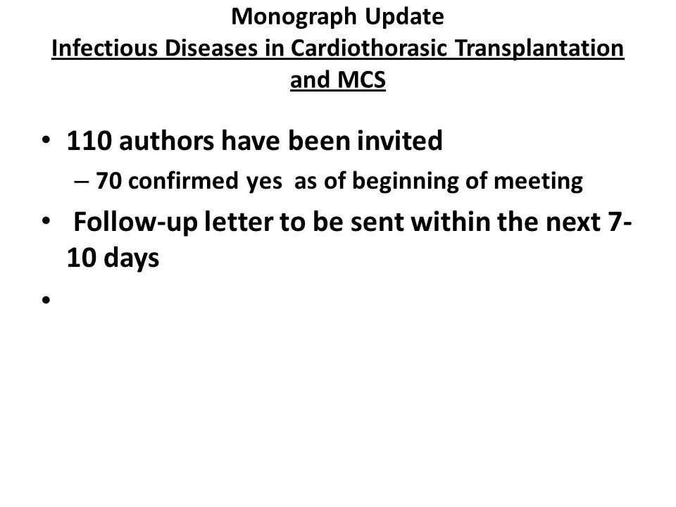 Monograph Update Infectious Diseases in Cardiothorasic Transplantation and MCS 110 authors have been invited – 70 confirmed yes as of beginning of meeting Follow-up letter to be sent within the next 7- 10 days