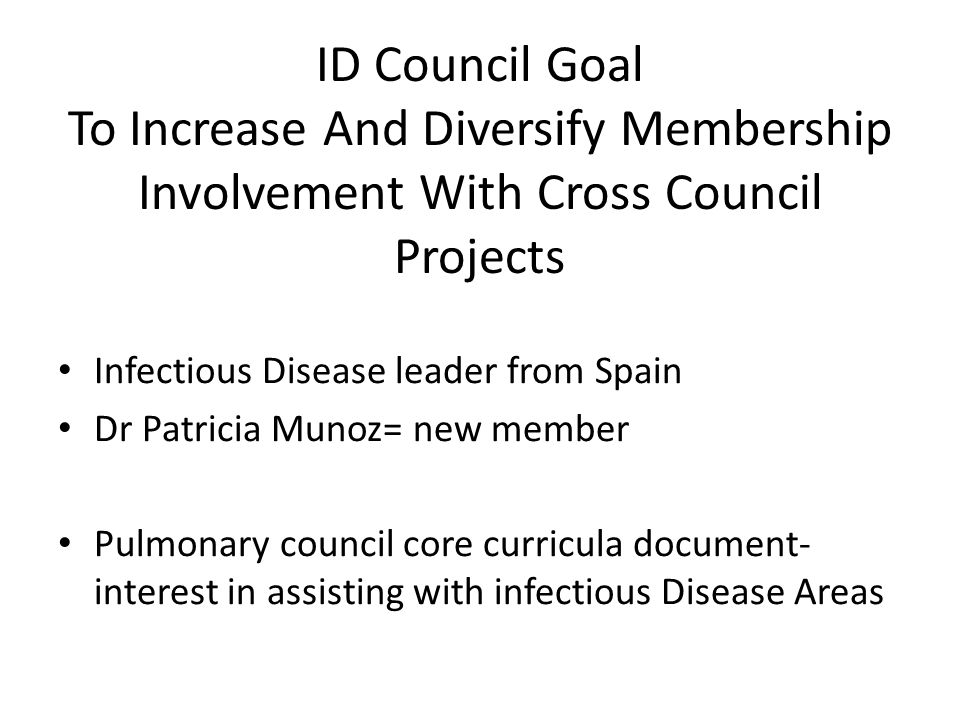 ID Council Goal To Increase And Diversify Membership Involvement With Cross Council Projects Infectious Disease leader from Spain Dr Patricia Munoz= new member Pulmonary council core curricula document- interest in assisting with infectious Disease Areas