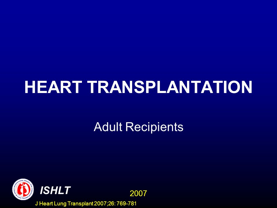 HEART TRANSPLANTATION Adult Recipients ISHLT 2007 J Heart Lung Transplant 2007;26: 769-781