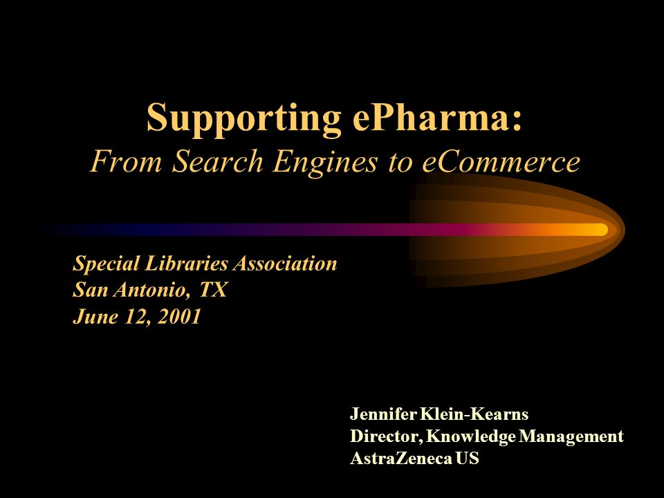 Supporting ePharma: From Search Engines to eCommerce Jennifer Klein-Kearns Director, Knowledge Management AstraZeneca US Special Libraries Association San Antonio, TX June 12, 2001