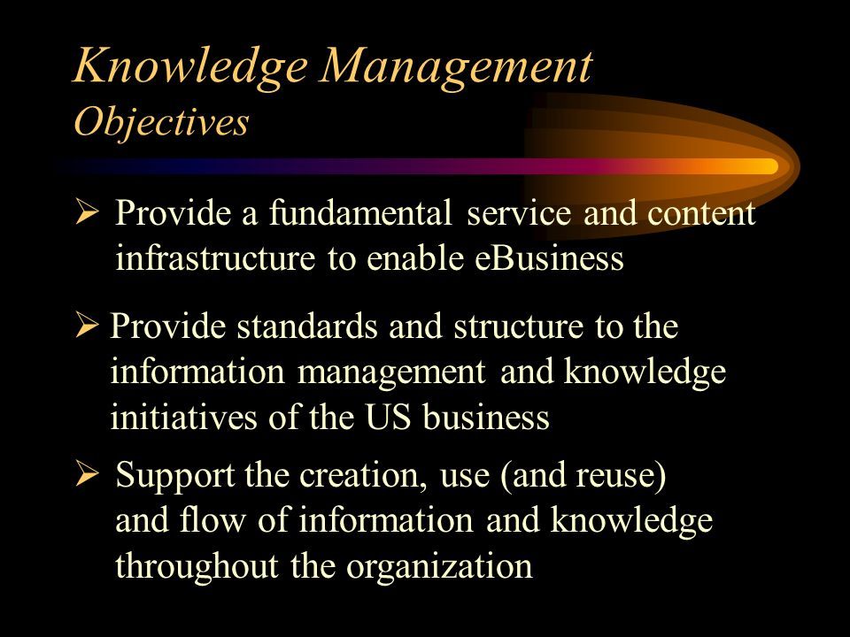 Knowledge Management Objectives Provide standards and structure to the information management and knowledge initiatives of the US business Support the creation, use (and reuse) and flow of information and knowledge throughout the organization Provide a fundamental service and content infrastructure to enable eBusiness