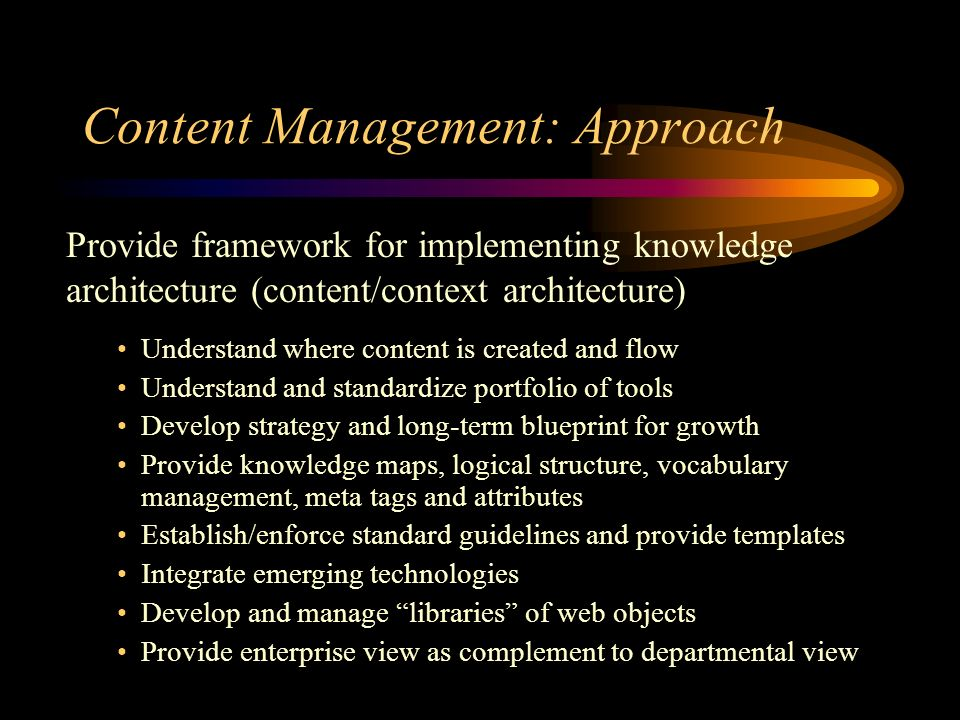 Content Management: Approach Provide framework for implementing knowledge architecture (content/context architecture) Understand where content is created and flow Understand and standardize portfolio of tools Develop strategy and long-term blueprint for growth Provide knowledge maps, logical structure, vocabulary management, meta tags and attributes Establish/enforce standard guidelines and provide templates Integrate emerging technologies Develop and manage libraries of web objects Provide enterprise view as complement to departmental view