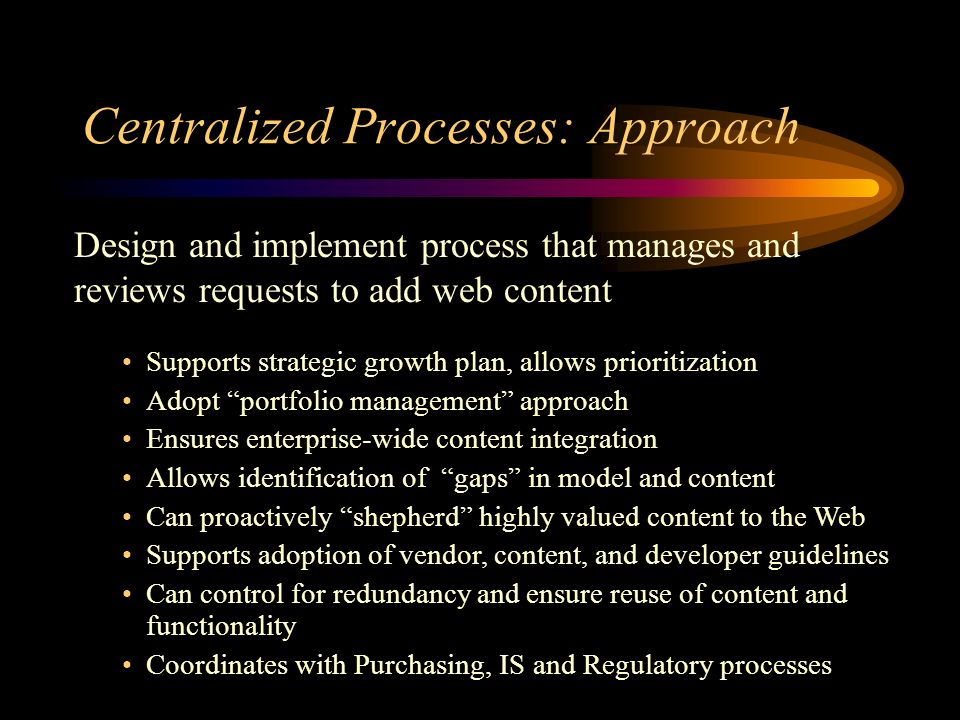 Centralized Processes: Approach Design and implement process that manages and reviews requests to add web content Supports strategic growth plan, allows prioritization Adopt portfolio management approach Ensures enterprise-wide content integration Allows identification of gaps in model and content Can proactively shepherd highly valued content to the Web Supports adoption of vendor, content, and developer guidelines Can control for redundancy and ensure reuse of content and functionality Coordinates with Purchasing, IS and Regulatory processes