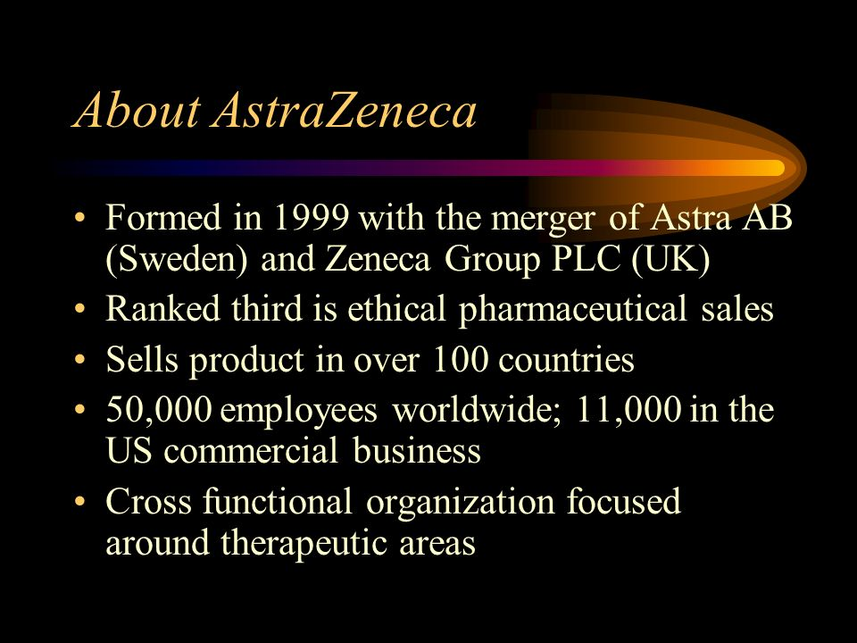 About AstraZeneca Formed in 1999 with the merger of Astra AB (Sweden) and Zeneca Group PLC (UK) Ranked third is ethical pharmaceutical sales Sells product in over 100 countries 50,000 employees worldwide; 11,000 in the US commercial business Cross functional organization focused around therapeutic areas
