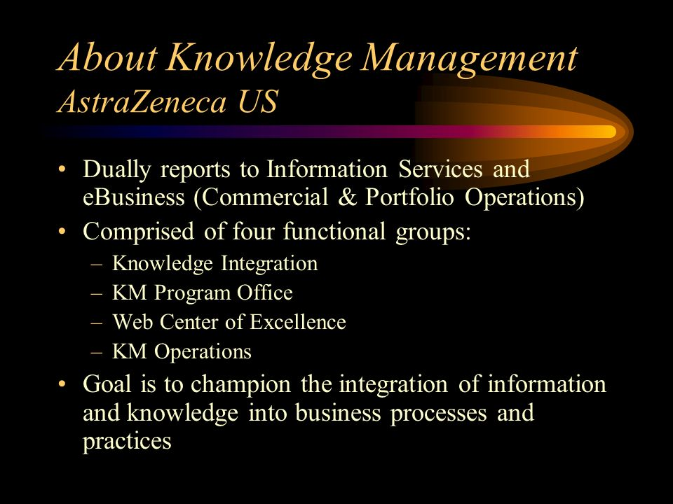 About Knowledge Management AstraZeneca US Dually reports to Information Services and eBusiness (Commercial & Portfolio Operations) Comprised of four functional groups: –Knowledge Integration –KM Program Office –Web Center of Excellence –KM Operations Goal is to champion the integration of information and knowledge into business processes and practices