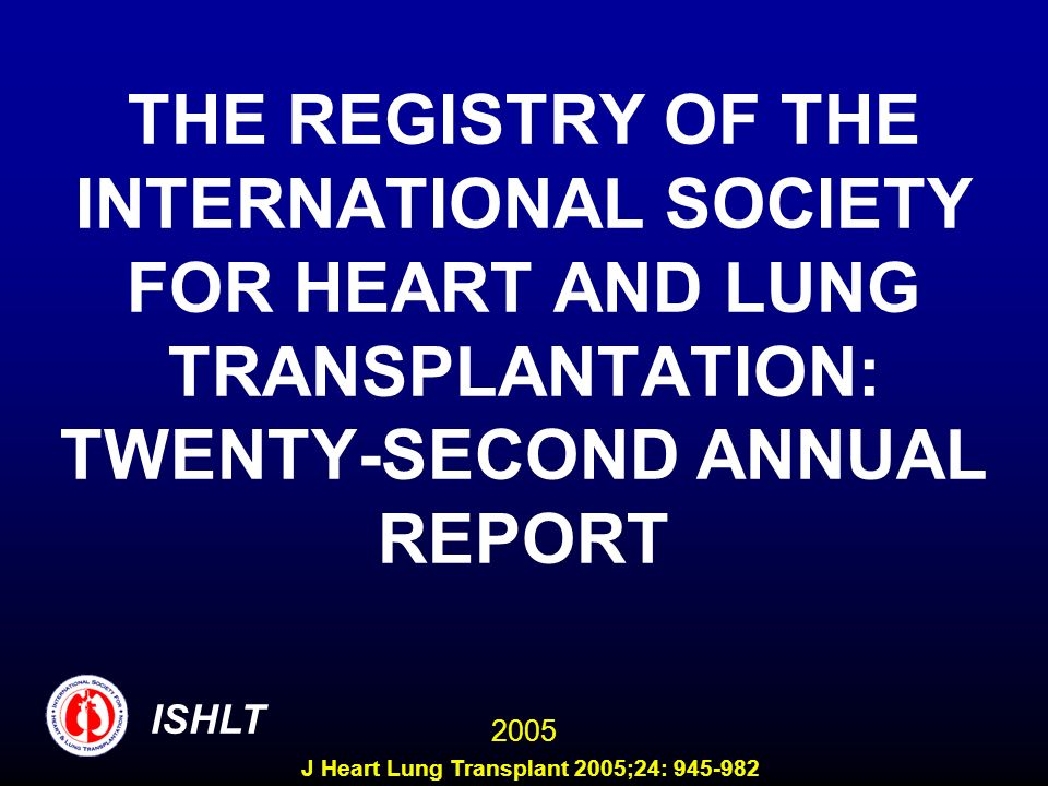 THE REGISTRY OF THE INTERNATIONAL SOCIETY FOR HEART AND LUNG TRANSPLANTATION: TWENTY-SECOND ANNUAL REPORT ISHLT 2005 J Heart Lung Transplant 2005;24: 945-982