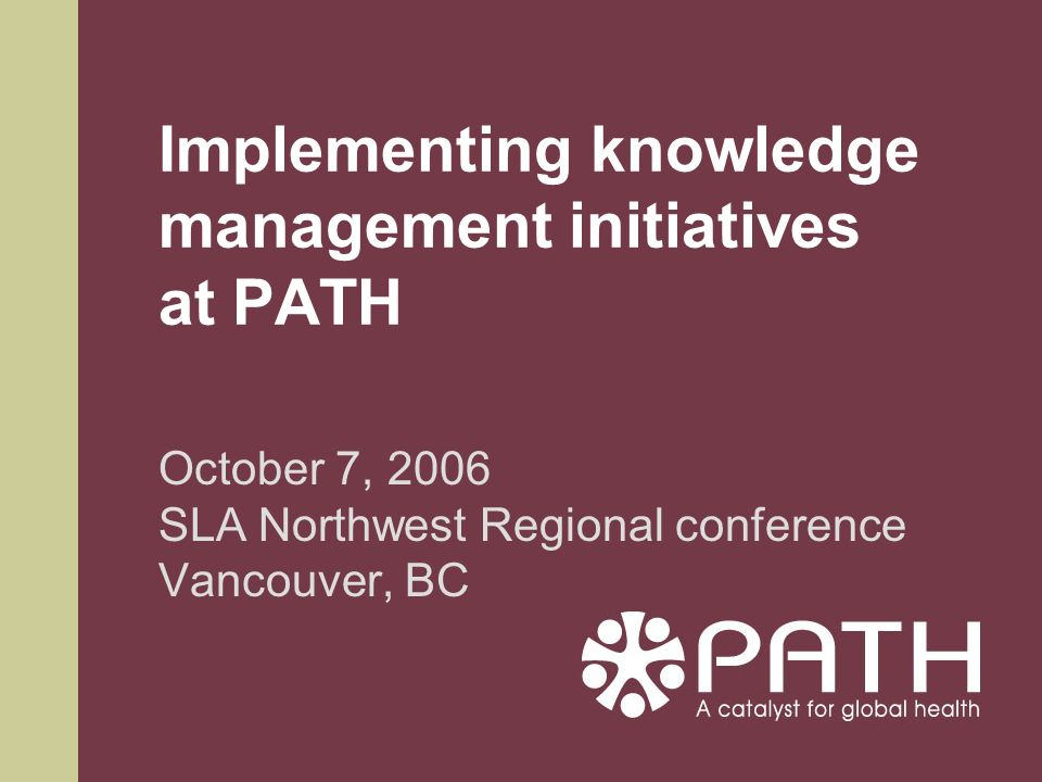 Implementing knowledge management initiatives at PATH October 7, 2006 SLA Northwest Regional conference Vancouver, BC