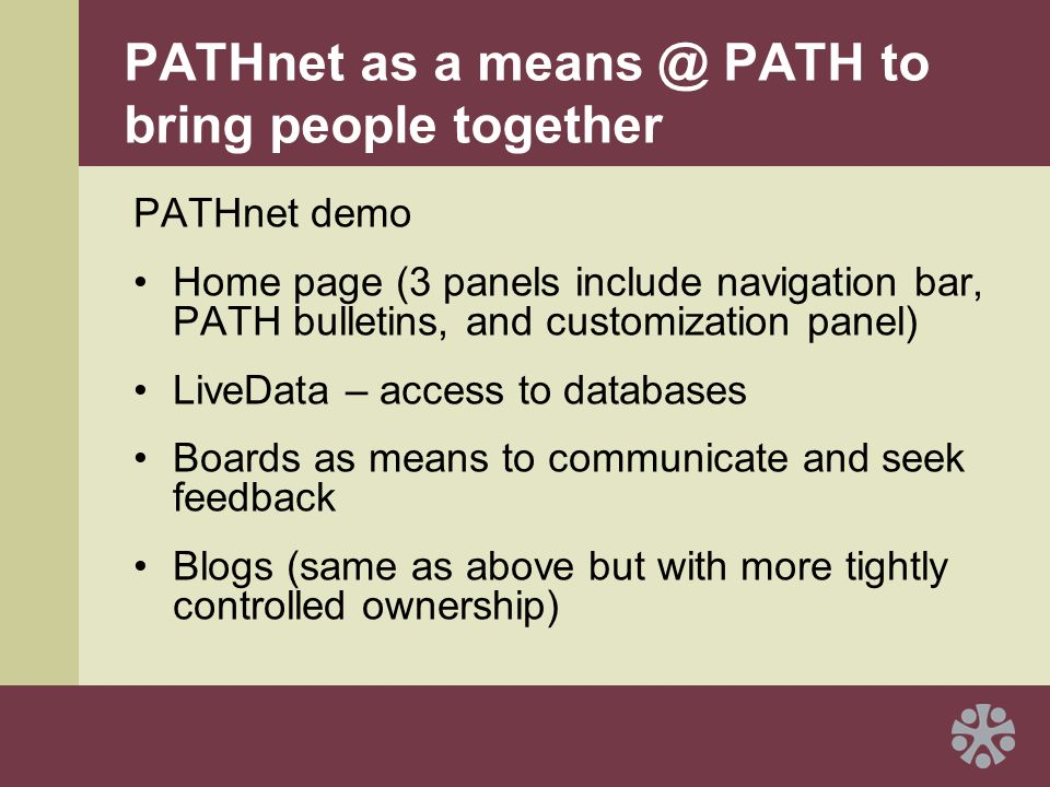 PATHnet as a means @ PATH to bring people together PATHnet demo Home page (3 panels include navigation bar, PATH bulletins, and customization panel) LiveData – access to databases Boards as means to communicate and seek feedback Blogs (same as above but with more tightly controlled ownership)