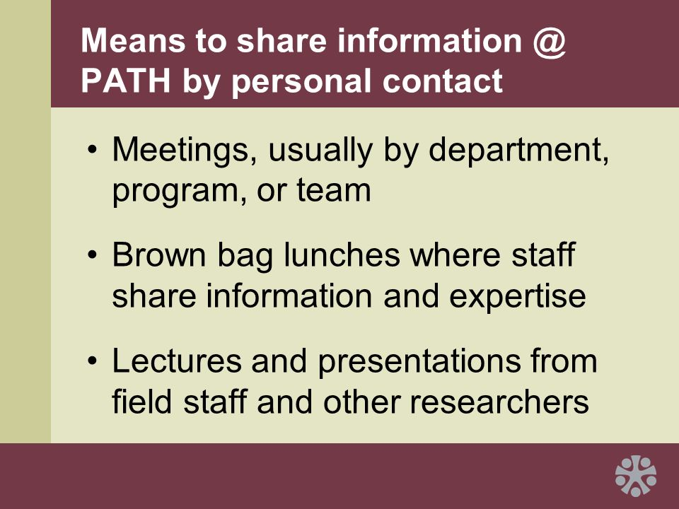 Means to share information @ PATH by personal contact Meetings, usually by department, program, or team Brown bag lunches where staff share information and expertise Lectures and presentations from field staff and other researchers
