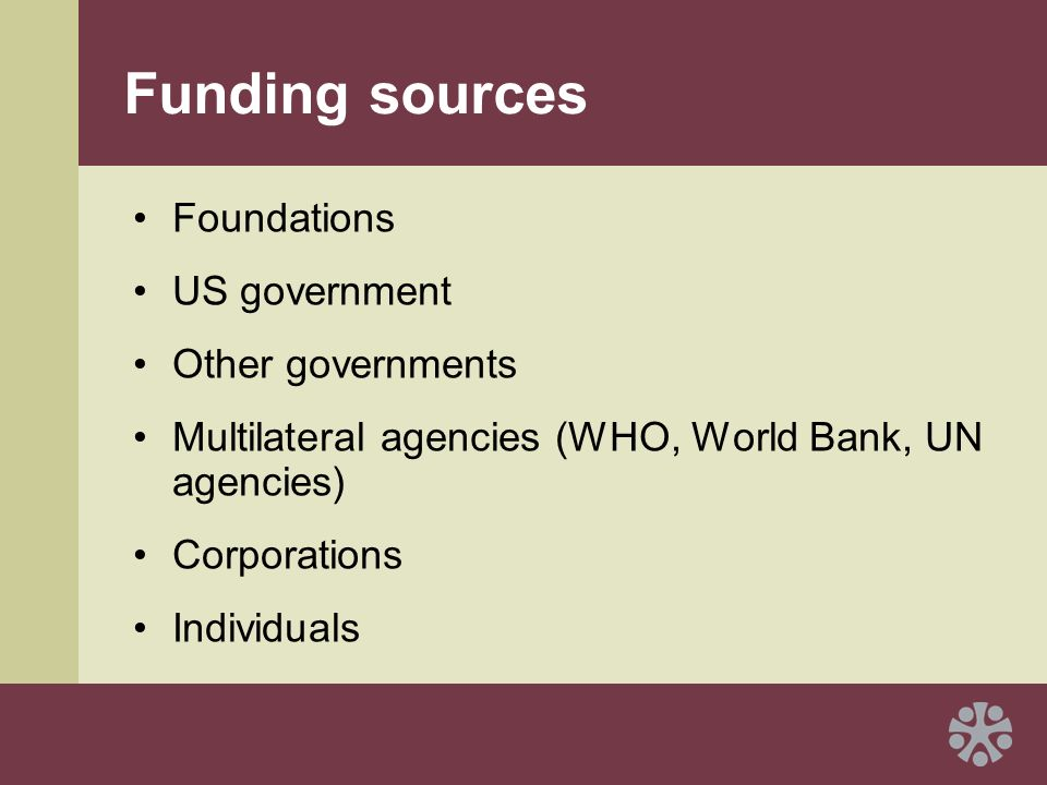 Funding sources Foundations US government Other governments Multilateral agencies (WHO, World Bank, UN agencies) Corporations Individuals