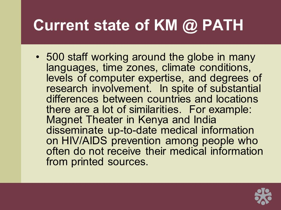 Current state of KM @ PATH 500 staff working around the globe in many languages, time zones, climate conditions, levels of computer expertise, and degrees of research involvement.