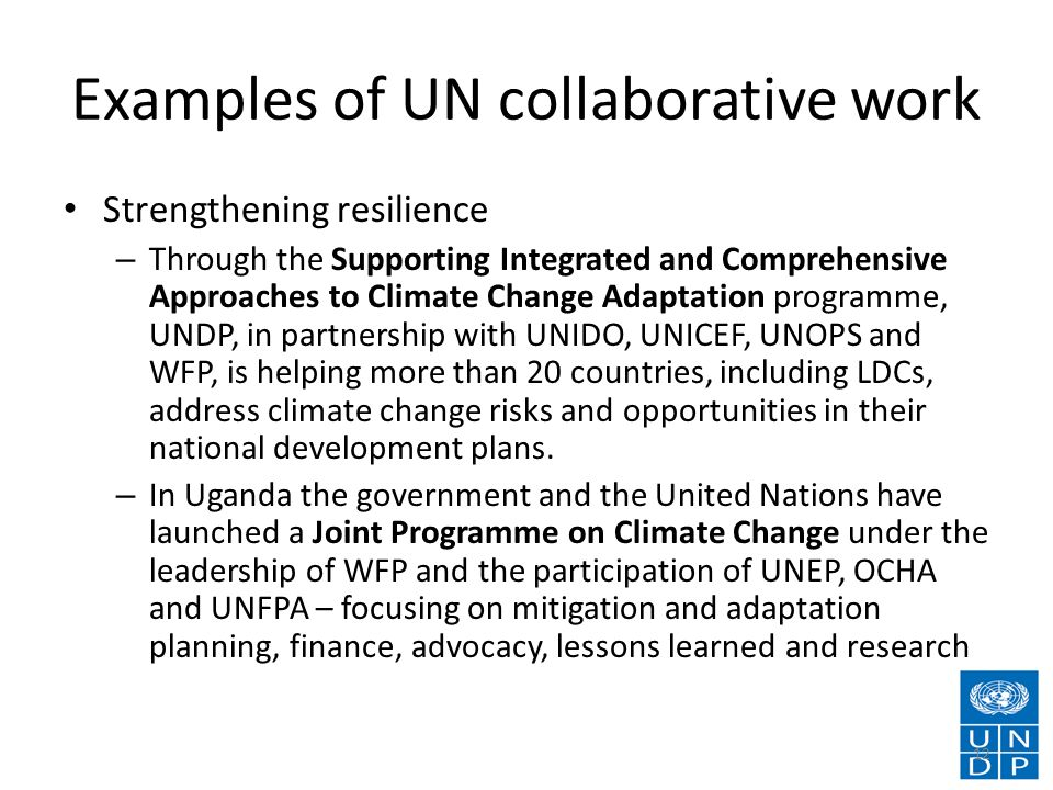 Examples of UN collaborative work Strengthening resilience – Through the Supporting Integrated and Comprehensive Approaches to Climate Change Adaptation programme, UNDP, in partnership with UNIDO, UNICEF, UNOPS and WFP, is helping more than 20 countries, including LDCs, address climate change risks and opportunities in their national development plans.