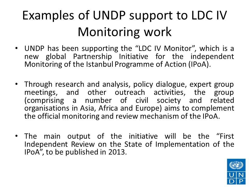 Examples of UNDP support to LDC IV Monitoring work UNDP has been supporting the LDC IV Monitor, which is a new global Partnership Initiative for the independent Monitoring of the Istanbul Programme of Action (IPoA).