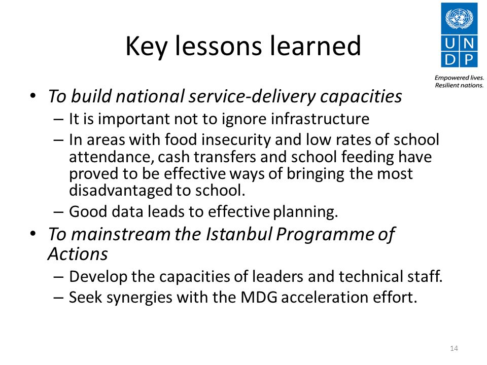 Key lessons learned To build national service-delivery capacities – It is important not to ignore infrastructure – In areas with food insecurity and low rates of school attendance, cash transfers and school feeding have proved to be effective ways of bringing the most disadvantaged to school.