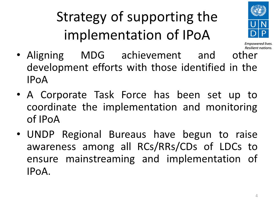 Strategy of supporting the implementation of IPoA Aligning MDG achievement and other development efforts with those identified in the IPoA A Corporate Task Force has been set up to coordinate the implementation and monitoring of IPoA UNDP Regional Bureaus have begun to raise awareness among all RCs/RRs/CDs of LDCs to ensure mainstreaming and implementation of IPoA.