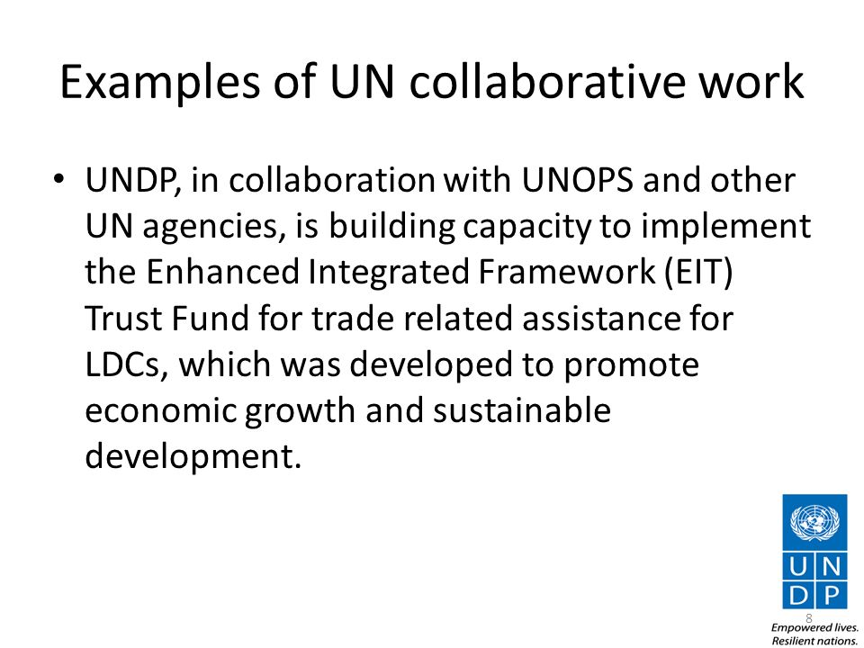 Examples of UN collaborative work UNDP, in collaboration with UNOPS and other UN agencies, is building capacity to implement the Enhanced Integrated Framework (EIT) Trust Fund for trade related assistance for LDCs, which was developed to promote economic growth and sustainable development.