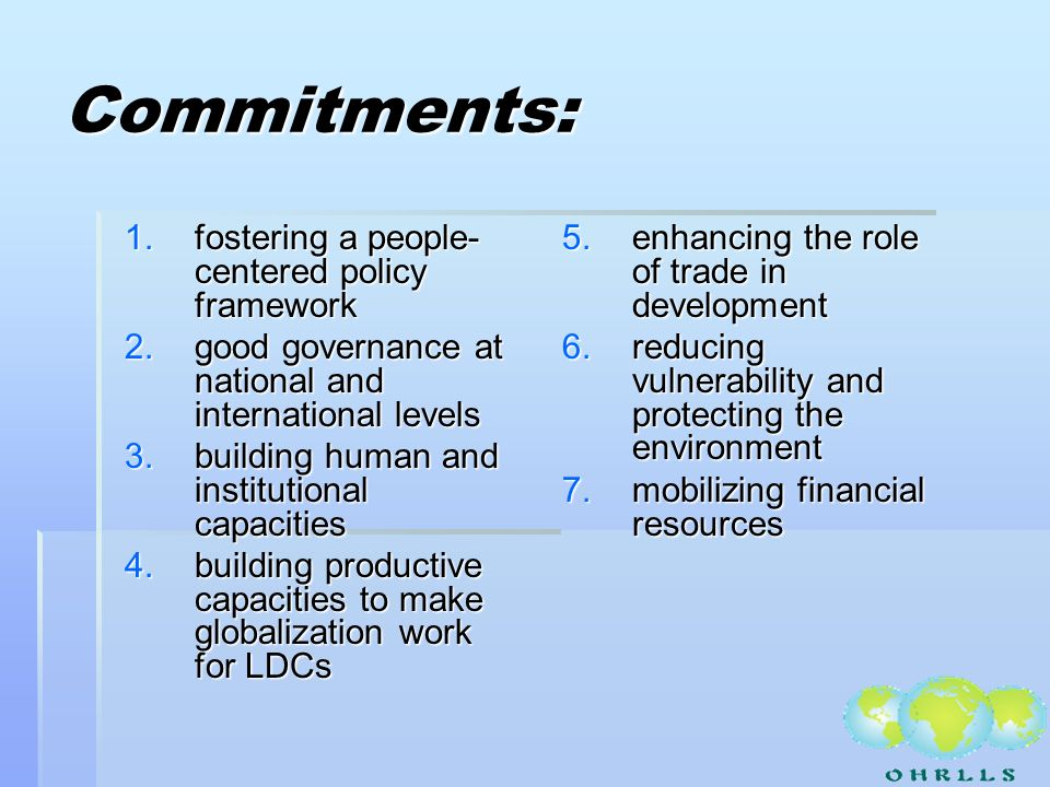 Commitments: 1.fostering a people- centered policy framework 2.good governance at national and international levels 3.building human and institutional capacities 4.building productive capacities to make globalization work for LDCs 5.enhancing the role of trade in development 6.reducing vulnerability and protecting the environment 7.mobilizing financial resources