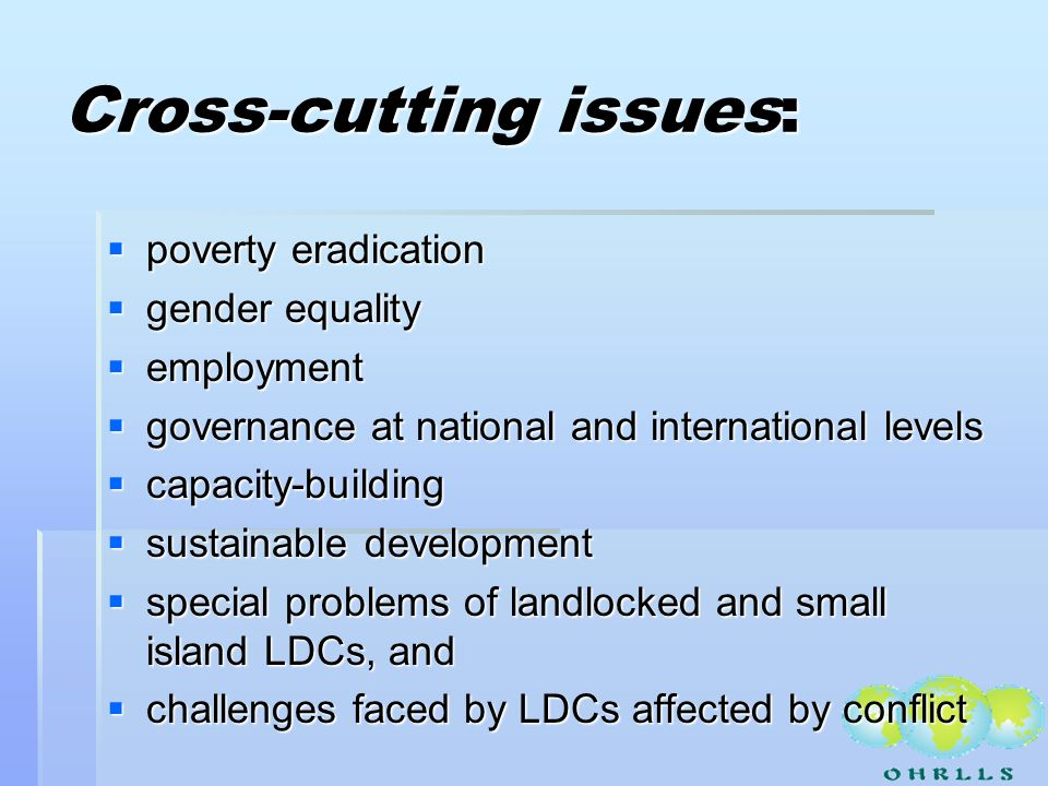 Cross-cutting issues: poverty eradication poverty eradication gender equality gender equality employment employment governance at national and international levels governance at national and international levels capacity-building capacity-building sustainable development sustainable development special problems of landlocked and small island LDCs, and special problems of landlocked and small island LDCs, and challenges faced by LDCs affected by conflict challenges faced by LDCs affected by conflict