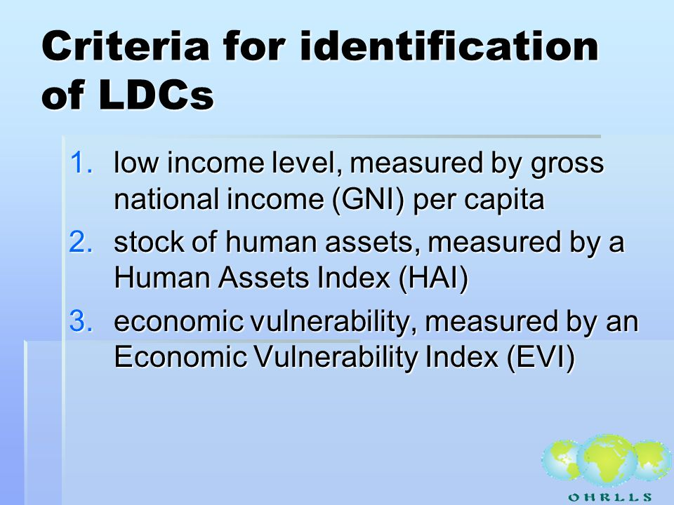 Criteria for identification of LDCs 1.low income level, measured by gross national income (GNI) per capita 2.stock of human assets, measured by a Human Assets Index (HAI) 3.economic vulnerability, measured by an Economic Vulnerability Index (EVI)