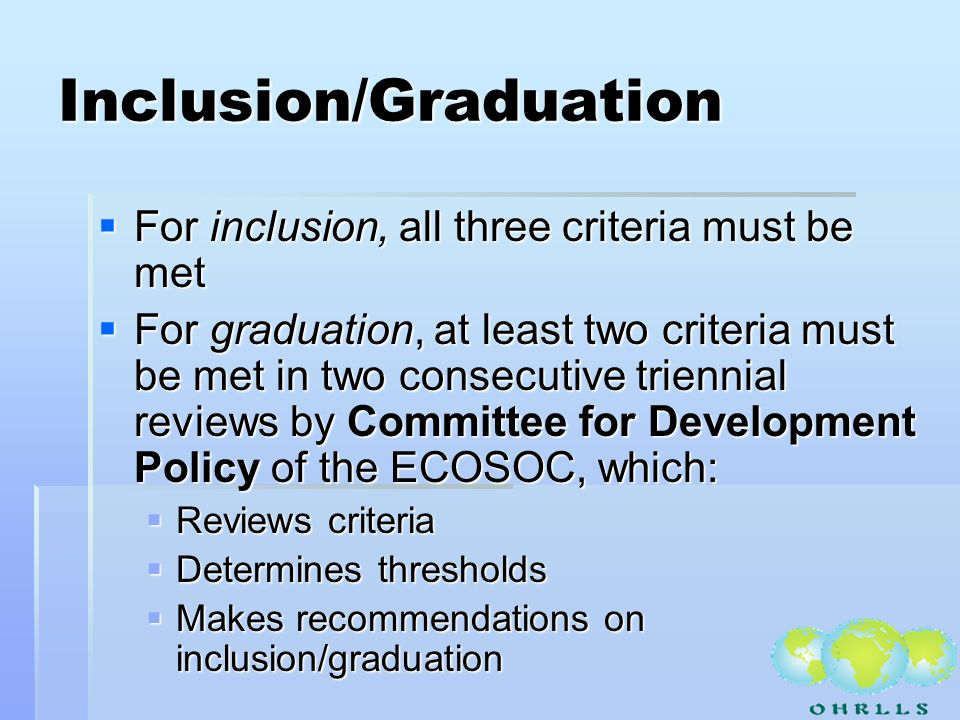 Inclusion/Graduation For inclusion, all three criteria must be met For inclusion, all three criteria must be met For graduation, at least two criteria must be met in two consecutive triennial reviews by Committee for Development Policy of the ECOSOC, which: For graduation, at least two criteria must be met in two consecutive triennial reviews by Committee for Development Policy of the ECOSOC, which: Reviews criteria Reviews criteria Determines thresholds Determines thresholds Makes recommendations on inclusion/graduation Makes recommendations on inclusion/graduation