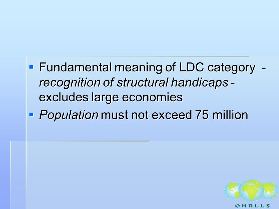 Fundamental meaning of LDC category - recognition of structural handicaps - excludes large economies Fundamental meaning of LDC category - recognition of structural handicaps - excludes large economies Population must not exceed 75 million Population must not exceed 75 million