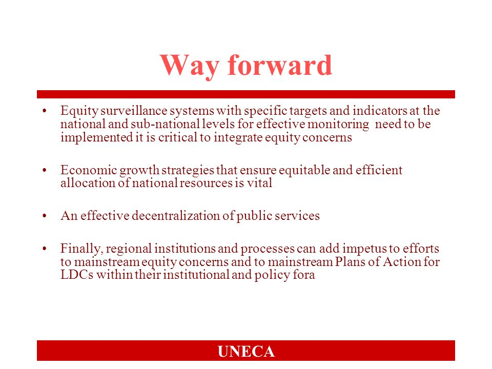 UNECA Way forward Equity surveillance systems with specific targets and indicators at the national and sub-national levels for effective monitoring need to be implemented it is critical to integrate equity concerns Economic growth strategies that ensure equitable and efficient allocation of national resources is vital An effective decentralization of public services Finally, regional institutions and processes can add impetus to efforts to mainstream equity concerns and to mainstream Plans of Action for LDCs within their institutional and policy fora