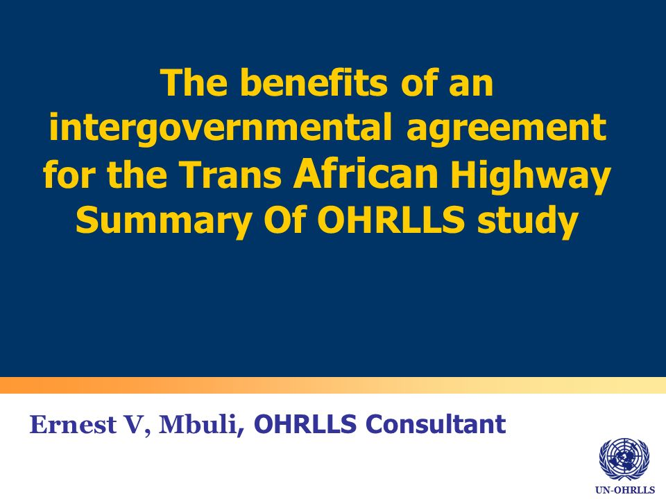 UN-OHRLLS Ernest V, Mbuli, OHRLLS Consultant The benefits of an intergovernmental agreement for the Trans African Highway Summary Of OHRLLS study