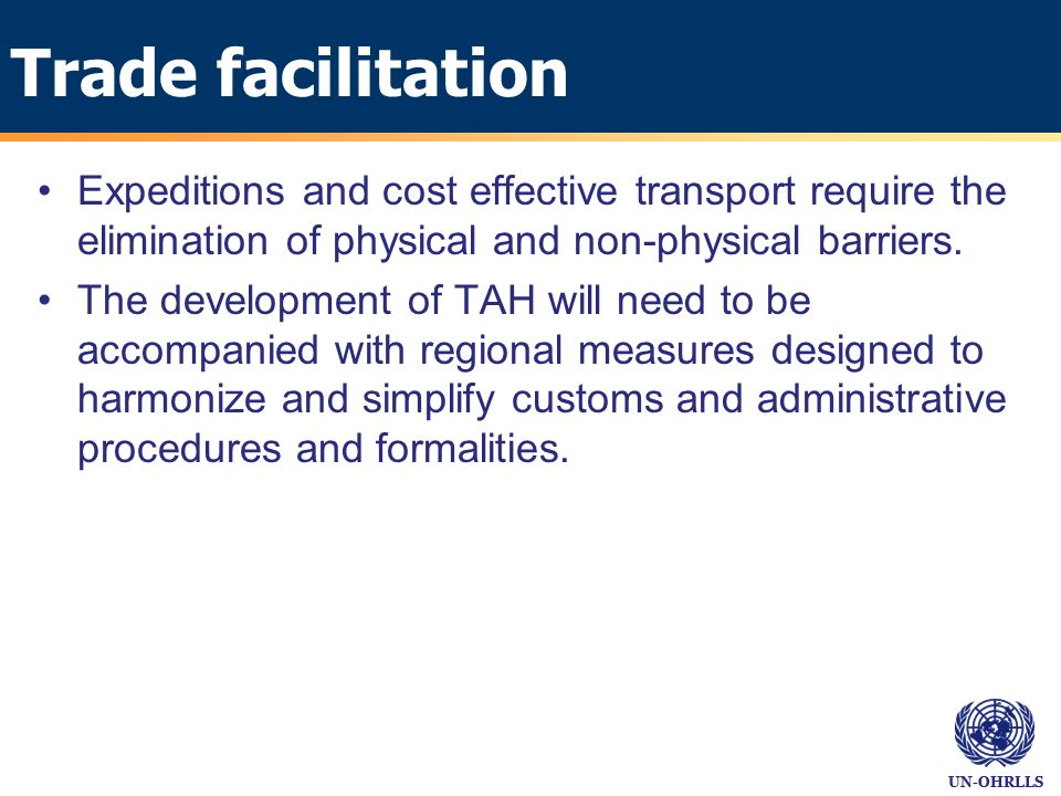 UN-OHRLLS Trade facilitation Expeditions and cost effective transport require the elimination of physical and non-physical barriers.