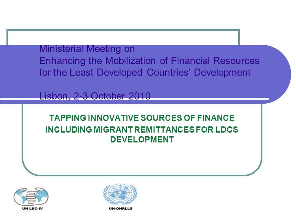 TAPPING INNOVATIVE SOURCES OF FINANCE INCLUDING MIGRANT REMITTANCES FOR LDCS DEVELOPMENT Ministerial Meeting on Enhancing the Mobilization of Financial Resources for the Least Developed Countries Development Lisbon, 2-3 October 2010