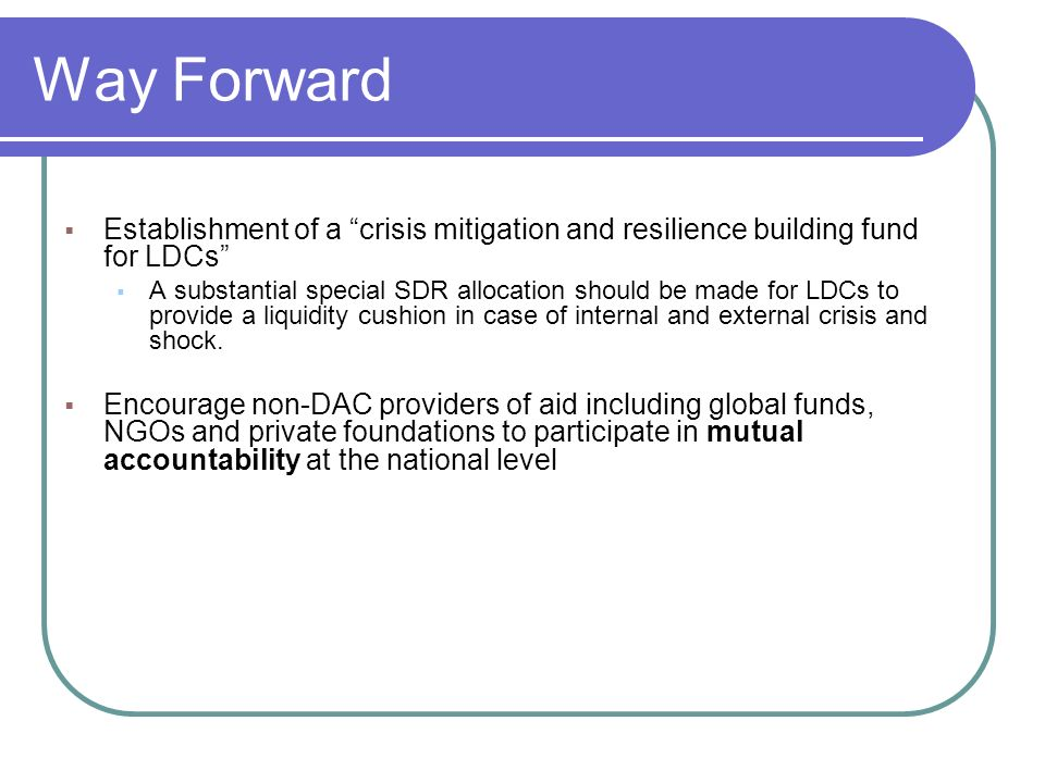 Way Forward Establishment of a crisis mitigation and resilience building fund for LDCs A substantial special SDR allocation should be made for LDCs to provide a liquidity cushion in case of internal and external crisis and shock.