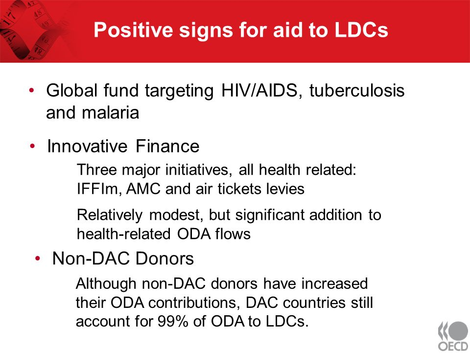 Positive signs for aid to LDCs Non-DAC Donors Three major initiatives, all health related: IFFIm, AMC and air tickets levies Relatively modest, but significant addition to health-related ODA flows Although non-DAC donors have increased their ODA contributions, DAC countries still account for 99% of ODA to LDCs.