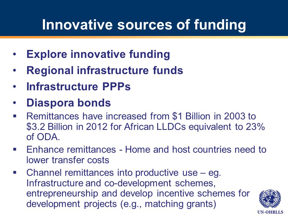 UN-OHRLLS Innovative sources of funding Explore innovative funding Regional infrastructure funds Infrastructure PPPs Diaspora bonds Remittances have increased from $1 Billion in 2003 to $3.2 Billion in 2012 for African LLDCs equivalent to 23% of ODA.