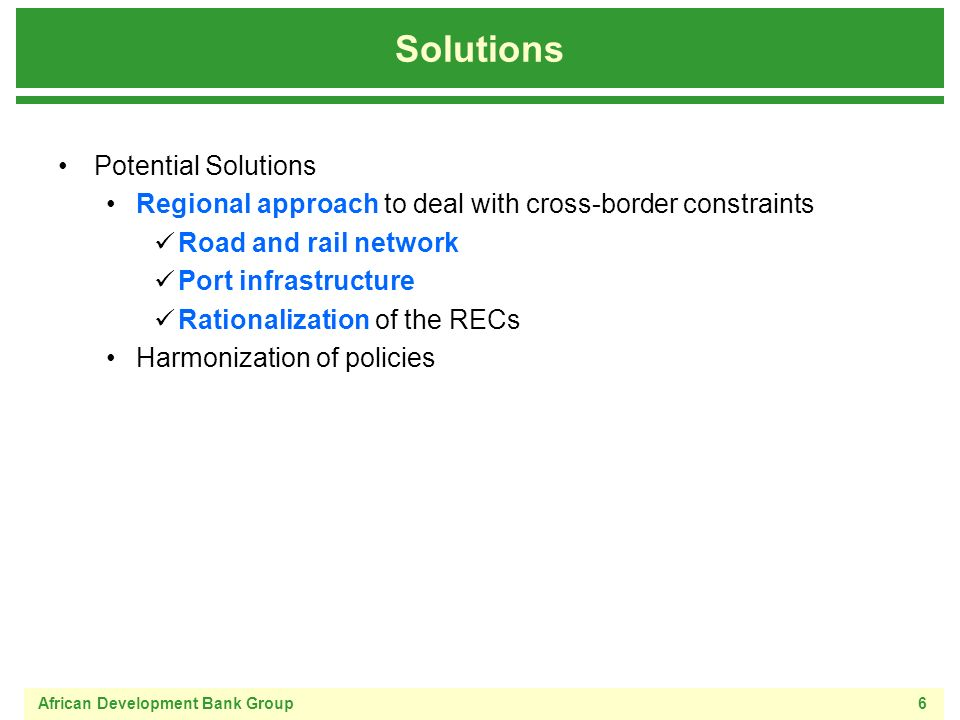 African Development Bank Group6 Solutions Potential Solutions Regional approach to deal with cross-border constraints Road and rail network Port infrastructure Rationalization of the RECs Harmonization of policies