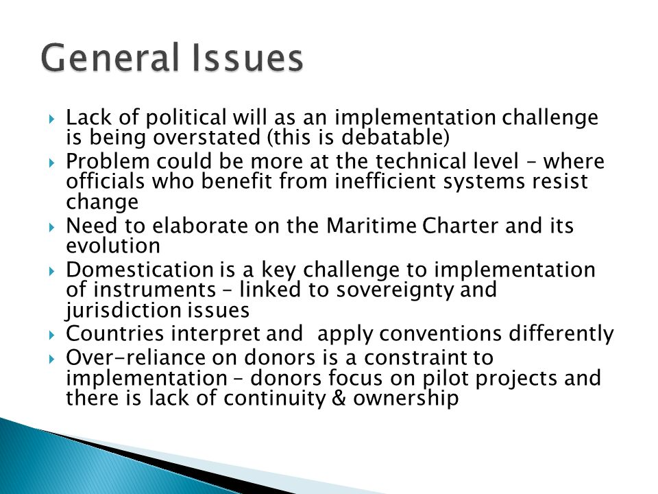 Lack of political will as an implementation challenge is being overstated (this is debatable) Problem could be more at the technical level – where officials who benefit from inefficient systems resist change Need to elaborate on the Maritime Charter and its evolution Domestication is a key challenge to implementation of instruments – linked to sovereignty and jurisdiction issues Countries interpret and apply conventions differently Over-reliance on donors is a constraint to implementation – donors focus on pilot projects and there is lack of continuity & ownership
