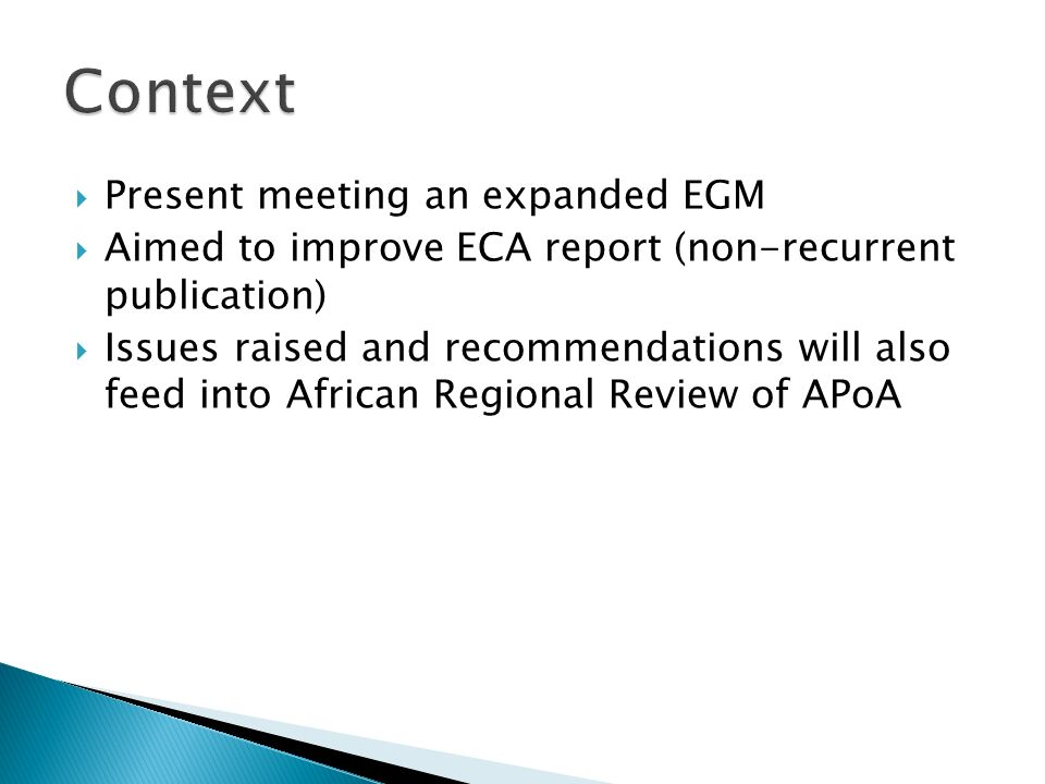 Present meeting an expanded EGM Aimed to improve ECA report (non-recurrent publication) Issues raised and recommendations will also feed into African Regional Review of APoA
