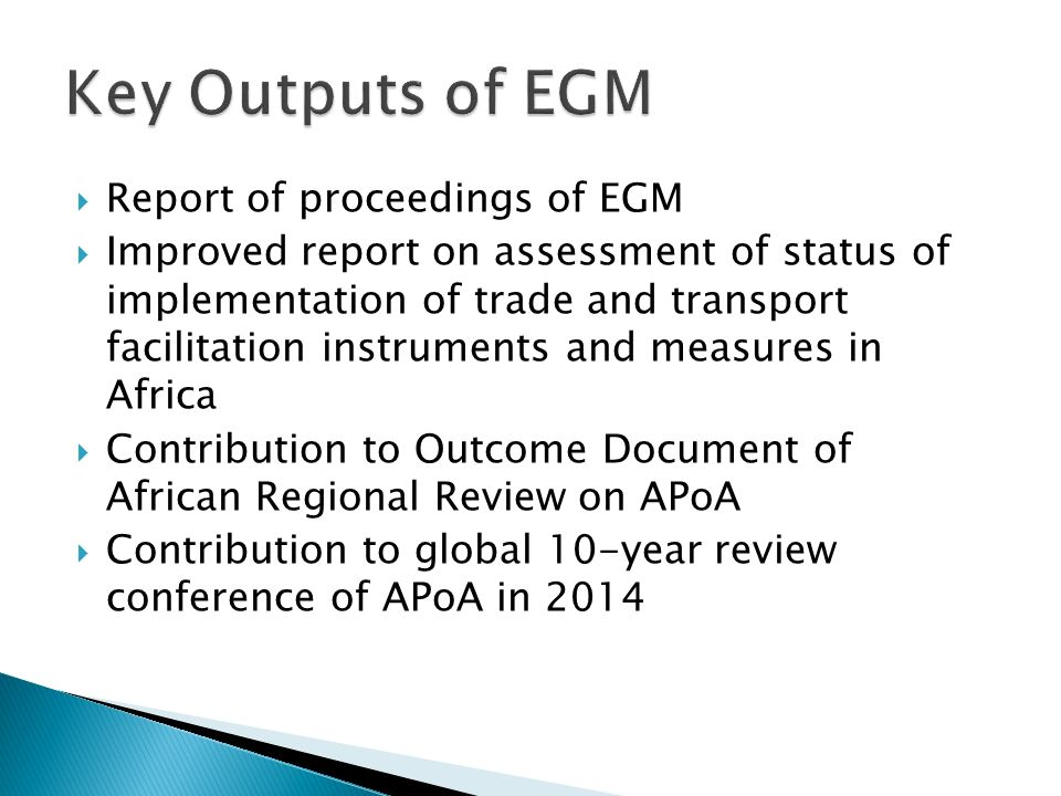 Report of proceedings of EGM Improved report on assessment of status of implementation of trade and transport facilitation instruments and measures in Africa Contribution to Outcome Document of African Regional Review on APoA Contribution to global 10-year review conference of APoA in 2014