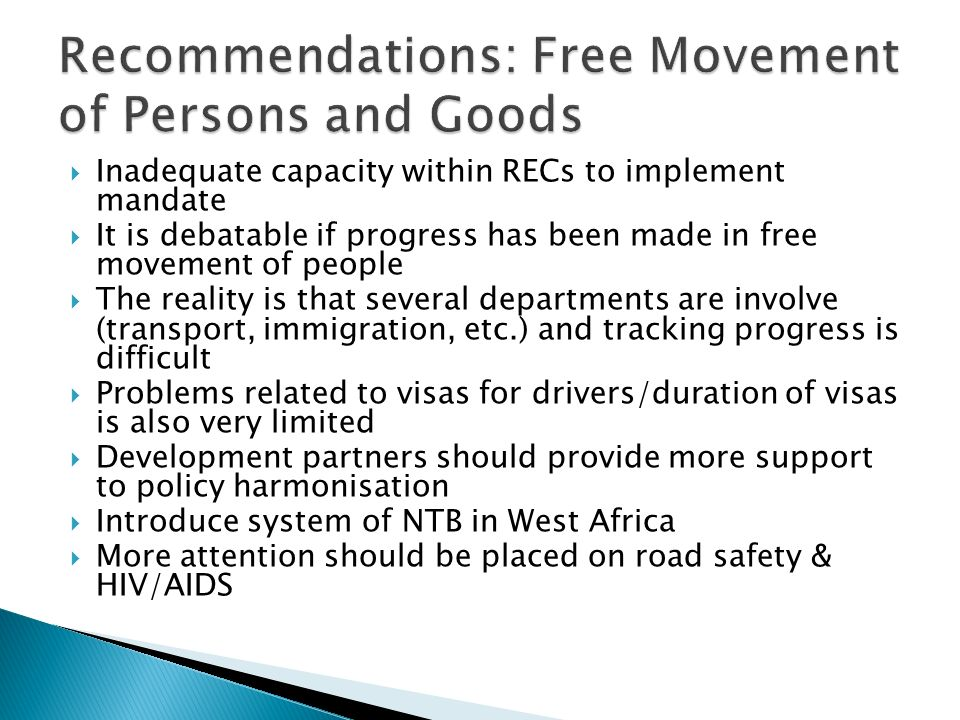 Inadequate capacity within RECs to implement mandate It is debatable if progress has been made in free movement of people The reality is that several departments are involve (transport, immigration, etc.) and tracking progress is difficult Problems related to visas for drivers/duration of visas is also very limited Development partners should provide more support to policy harmonisation Introduce system of NTB in West Africa More attention should be placed on road safety & HIV/AIDS