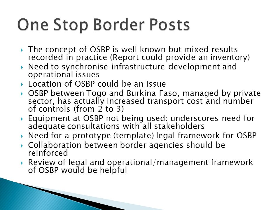 The concept of OSBP is well known but mixed results recorded in practice (Report could provide an inventory) Need to synchronise infrastructure development and operational issues Location of OSBP could be an issue OSBP between Togo and Burkina Faso, managed by private sector, has actually increased transport cost and number of controls (from 2 to 3) Equipment at OSBP not being used: underscores need for adequate consultations with all stakeholders Need for a prototype (template) legal framework for OSBP Collaboration between border agencies should be reinforced Review of legal and operational/management framework of OSBP would be helpful
