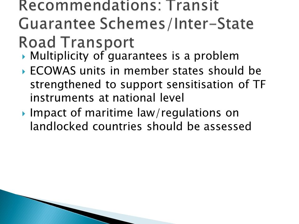 Multiplicity of guarantees is a problem ECOWAS units in member states should be strengthened to support sensitisation of TF instruments at national level Impact of maritime law/regulations on landlocked countries should be assessed