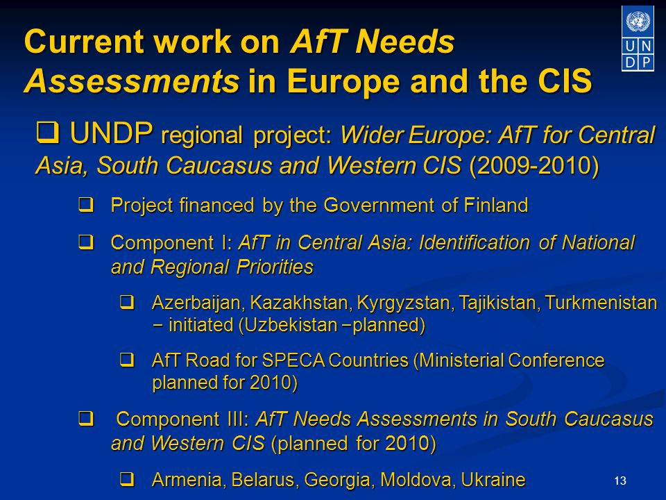 13 Current work on AfT Needs Assessments in Europe and the CIS UNDP regional project: Wider Europe: AfT for Central Asia, South Caucasus and Western CIS ( ) UNDP regional project: Wider Europe: AfT for Central Asia, South Caucasus and Western CIS ( ) Project financed by the Government of Finland Project financed by the Government of Finland Component I: AfT in Central Asia: Identification of National and Regional Priorities Component I: AfT in Central Asia: Identification of National and Regional Priorities Azerbaijan, Kazakhstan, Kyrgyzstan, Tajikistan, Turkmenistan – initiated (Uzbekistan – planned) Azerbaijan, Kazakhstan, Kyrgyzstan, Tajikistan, Turkmenistan – initiated (Uzbekistan – planned) AfT Road for SPECA Countries (Ministerial Conference planned for 2010) AfT Road for SPECA Countries (Ministerial Conference planned for 2010) Component III: AfT Needs Assessments in South Caucasus and Western CIS (planned for 2010) Component III: AfT Needs Assessments in South Caucasus and Western CIS (planned for 2010) Armenia, Belarus, Georgia, Moldova, Ukraine Armenia, Belarus, Georgia, Moldova, Ukraine