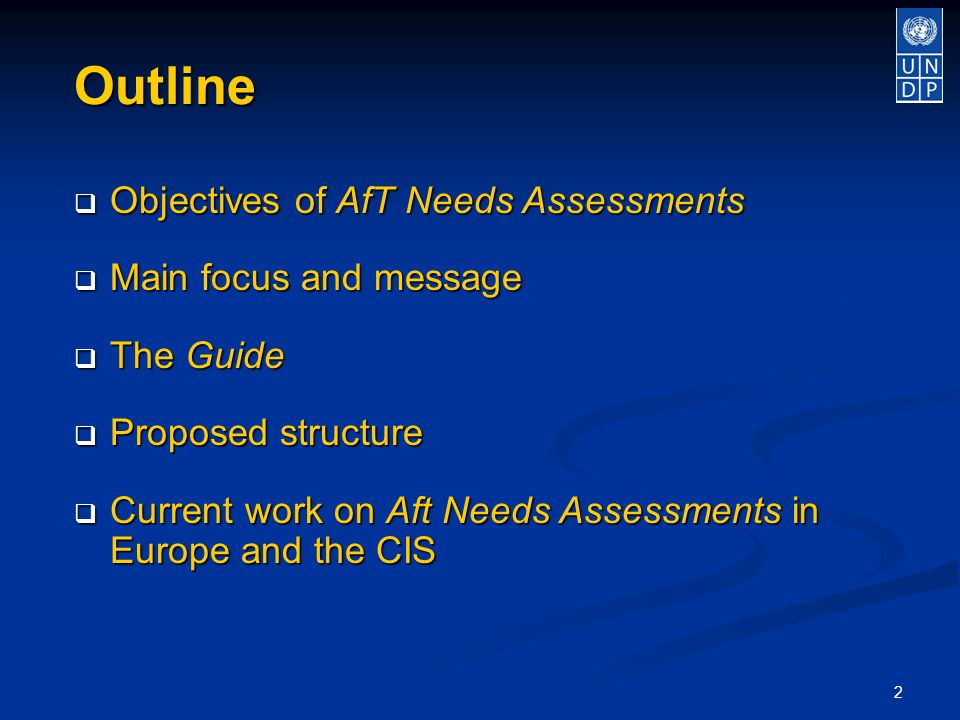 2 Outline Objectives of AfT Needs Assessments Objectives of AfT Needs Assessments Main focus and message Main focus and message The Guide The Guide Proposed structure Proposed structure Current work on Aft Needs Assessments in Europe and the CIS Current work on Aft Needs Assessments in Europe and the CIS