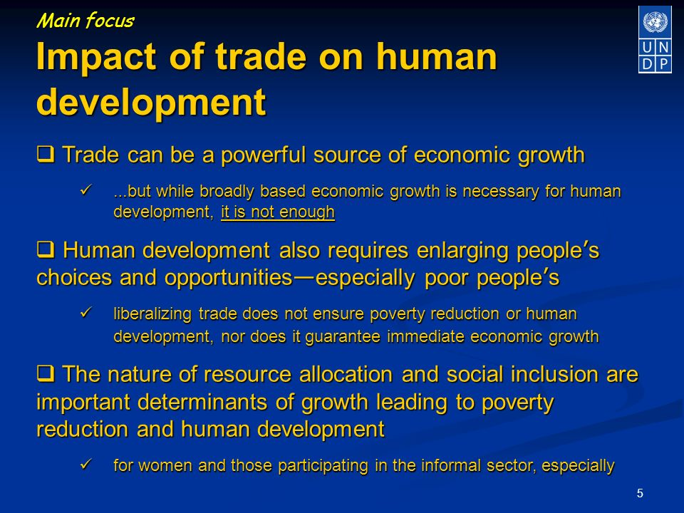 5 Main focus Impact of trade on human development Trade can be a powerful source of economic growth Trade can be a powerful source of economic growth … but while broadly based economic growth is necessary for human development, it is not enough … but while broadly based economic growth is necessary for human development, it is not enough Human development also requires enlarging people s choices and opportunities especially poor people s Human development also requires enlarging people s choices and opportunities especially poor people s liberalizing trade does not ensure poverty reduction or human development, nor does it guarantee immediate economic growth liberalizing trade does not ensure poverty reduction or human development, nor does it guarantee immediate economic growth The nature of resource allocation and social inclusion are important determinants of growth leading to poverty reduction and human development The nature of resource allocation and social inclusion are important determinants of growth leading to poverty reduction and human development for women and those participating in the informal sector, especially for women and those participating in the informal sector, especially